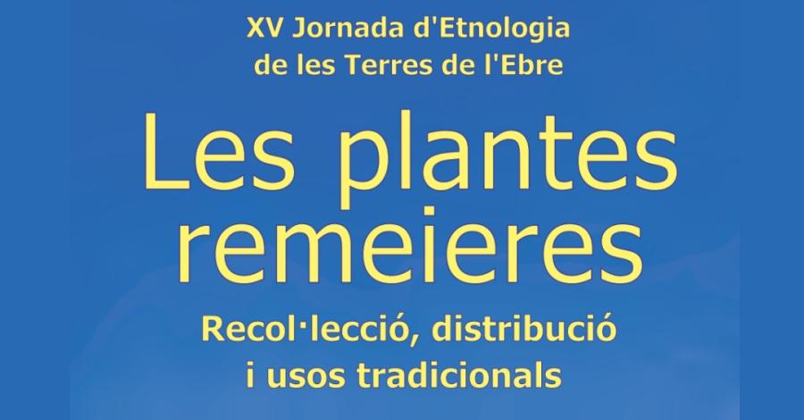 XV Jornada d'Etnologia de les Terres de l'Ebre. Les plantes remeieres. Recol·lecció, distribució i usos tradicionals